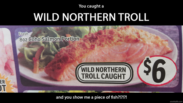 You caught a wild northern troll and you show me a piece of fish?!