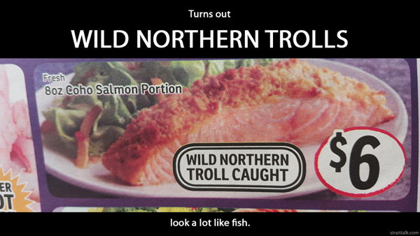 Turns out wild northern trolls look a lot like fish.